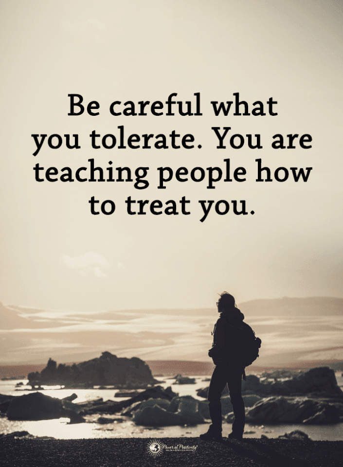 Be careful what you tolerate. You are teaching people how to treat ...